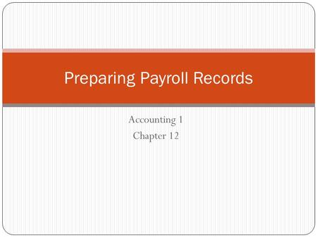 Accounting 1 Chapter 12 Preparing Payroll Records.
