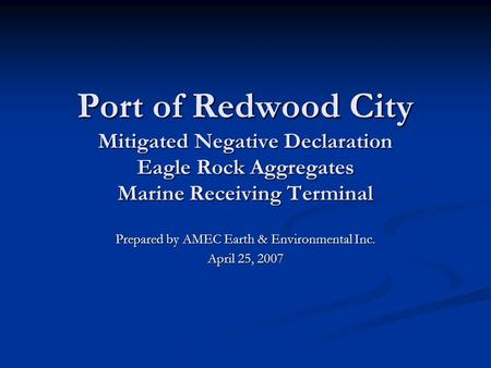 Port of Redwood City Mitigated Negative Declaration Eagle Rock Aggregates Marine Receiving Terminal Prepared by AMEC Earth & Environmental Inc. April 25,
