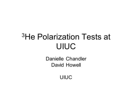 3 He Polarization Tests at UIUC Danielle Chandler David Howell UIUC.