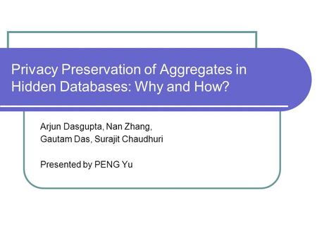 Privacy Preservation of Aggregates in Hidden Databases: Why and How? Arjun Dasgupta, Nan Zhang, Gautam Das, Surajit Chaudhuri Presented by PENG Yu.