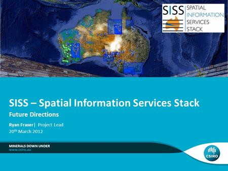 Future Directions MINERALS DOWN UNDER SISS – Spatial Information Services Stack Ryan Fraser| Project Lead 20 th March 2012.