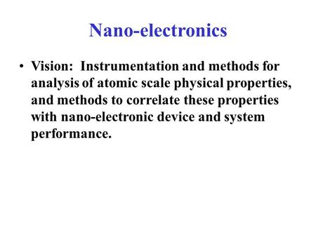Nano-electronics Vision: Instrumentation and methods for analysis of atomic scale physical properties, and methods to correlate these properties with nano-electronic.