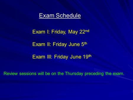 Exam Schedule Exam I: Friday, May 22 nd Exam II: Friday June 5 th Exam III: Friday June 19 th Review sessions will be on the Thursday preceding the exam.