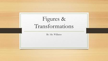 Figures & Transformations By: Ms. Williams. Congruent Figures 1. Name 2 corresponding sides and 2 corresponding angles of the figure. y.