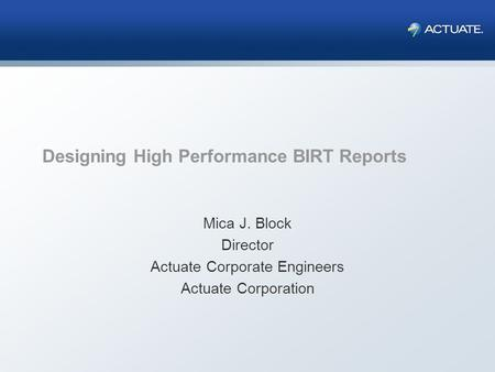 Designing High Performance BIRT Reports Mica J. Block Director Actuate Corporate Engineers Actuate Corporation.