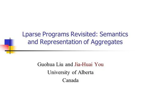 Lparse Programs Revisited: Semantics and Representation of Aggregates Guohua Liu and Jia-Huai You University of Alberta Canada.