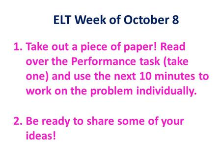 ELT Week of October 8 1.Take out a piece of paper! Read over the Performance task (take one) and use the next 10 minutes to work on the problem individually.