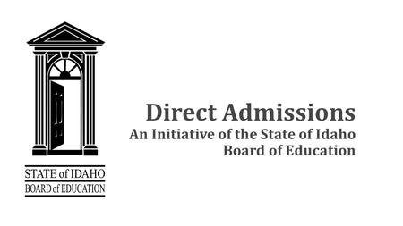 Direct Admissions An Initiative of the State of Idaho Board of Education.