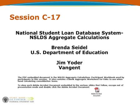 Session C-17 National Student Loan Database System- NSLDS Aggregate Calculations Brenda Seidel U.S. Department of Education Jim Yoder Vangent The PDF embedded.