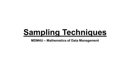 Sampling Techniques MDM4U – Mathematics of Data Management.