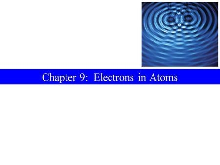 Chapter 9: Electrons in Atoms. Contents 9-1Electromagnetic Radiation 9-2Atomic Spectra 9-3Quantum Theory 9-4The Bohr Atom 9-5Two Ideas Leading to a New.