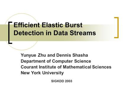 Efficient Elastic Burst Detection in Data Streams Yunyue Zhu and Dennis Shasha Department of Computer Science Courant Institute of Mathematical Sciences.
