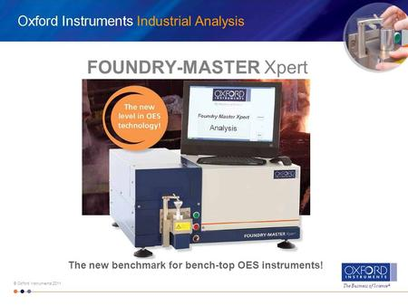 The Business of Science ® © Oxford Instruments 2011 Industrial Analysis FOUNDRY-MASTER Xpert The new benchmark for bench-top OES instruments!