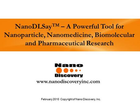 NanoDLSay TM – A Powerful Tool for Nanoparticle, Nanomedicine, Biomolecular and Pharmaceutical Research www.nanodiscoveryinc.com February 2010 Copyright.