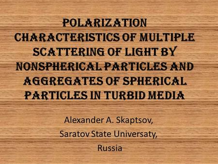 POLARIZATION CHARACTERISTICS OF MULTIPLE SCATTERING OF LIGHT BY NONSPHERICAL PARTICLES AND AGGREGATES OF SPHERICAL PARTICLES IN TURBID MEDIA Alexander.