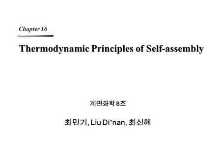 Thermodynamic Principles of Self-assembly 계면화학 8 조 최민기, Liu Di ' nan, 최신혜 Chapter 16.