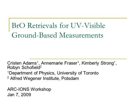 BrO Retrievals for UV-Visible Ground-Based Measurements Cristen Adams 1, Annemarie Fraser 1, Kimberly Strong 1, Robyn Schofield 2 1 Department of Physics,
