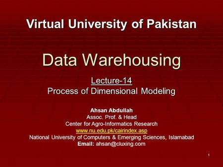 1 Data Warehousing Lecture-14 Process of Dimensional Modeling Virtual University of Pakistan Ahsan Abdullah Assoc. Prof. & Head Center for Agro-Informatics.