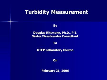 Turbidity Measurement By Douglas Rittmann, Ph.D., P.E. Water/Wastewater Consultant To UTEP Laboratory Course On February 21, 2006.