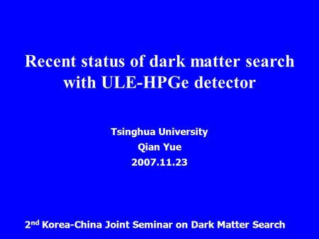 Recent status of dark matter search with ULE-HPGe detector Tsinghua University Qian Yue 2007.11.23 2 nd Korea-China Joint Seminar on Dark Matter Search.