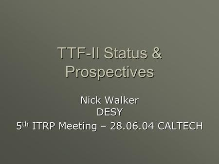 TTF-II Status & Prospectives Nick Walker DESY 5 th ITRP Meeting – 28.06.04 CALTECH.