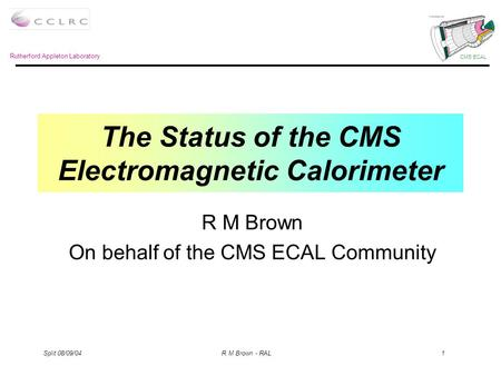 Rutherford Appleton Laboratory CMS ECAL Split 08/09/04 R M Brown - RAL 1 The Status of the CMS Electromagnetic Calorimeter R M Brown On behalf of the CMS.
