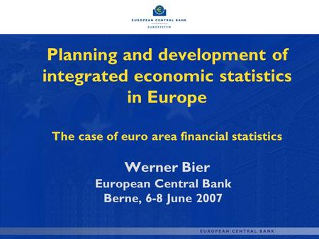 Planning and development of integrated economic statistics in Europe The case of euro area financial statistics Werner Bier European Central Bank Berne,