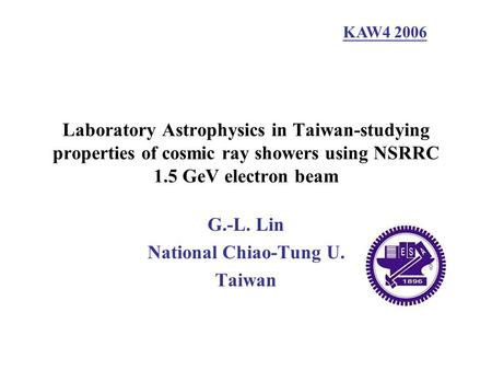 Laboratory Astrophysics in Taiwan-studying properties of cosmic ray showers using NSRRC 1.5 GeV electron beam G.-L. Lin National Chiao-Tung U. Taiwan KAW4.