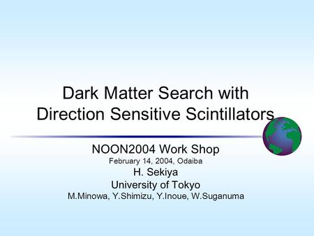 Dark Matter Search with Direction Sensitive Scintillators NOON2004 Work Shop February 14, 2004, Odaiba H. Sekiya University of Tokyo M.Minowa, Y.Shimizu,