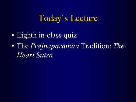 Today's Lecture Eighth in-class quiz The Prajnaparamita Tradition: The Heart Sutra.