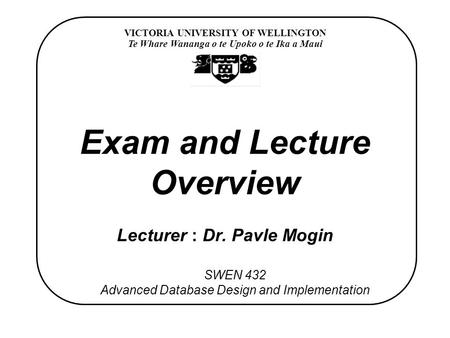 VICTORIA UNIVERSITY OF WELLINGTON Te Whare Wananga o te Upoko o te Ika a Maui SWEN 432 Advanced Database Design and Implementation Exam and Lecture Overview.