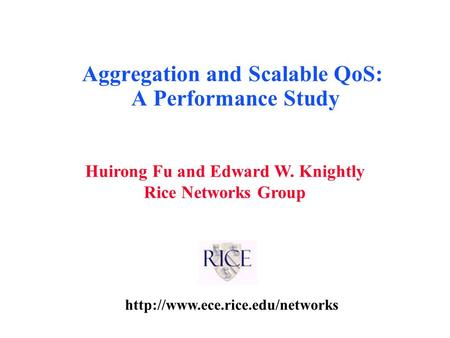Huirong Fu and Edward W. Knightly Rice Networks Group Aggregation and Scalable QoS: A Performance Study.