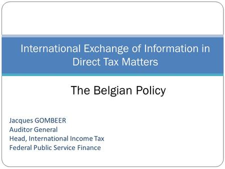 Jacques GOMBEER Auditor General Head, International Income Tax Federal Public Service Finance International Exchange of Information in Direct Tax Matters.