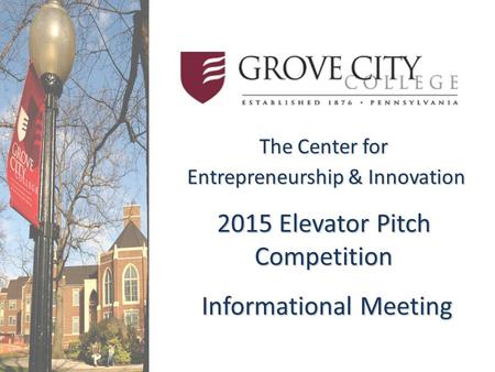 The Center for Entrepreneurship & Innovation Entrepreneurship & Innovation 2015 Elevator Pitch Competition Informational Meeting Informational Meeting.