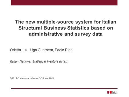 The new multiple-source system for Italian Structural Business Statistics based on administrative and survey data Orietta Luzi, Ugo Guarnera, Paolo Righi.