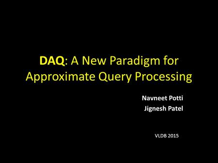 DAQ: A New Paradigm for Approximate Query Processing Navneet Potti Jignesh Patel VLDB 2015.