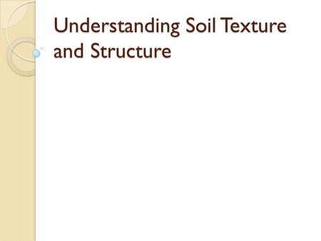 Understanding Soil Texture and Structure. Objectives: Describe the concept of soil texture and its importance; Describe the concept of soil texture and.