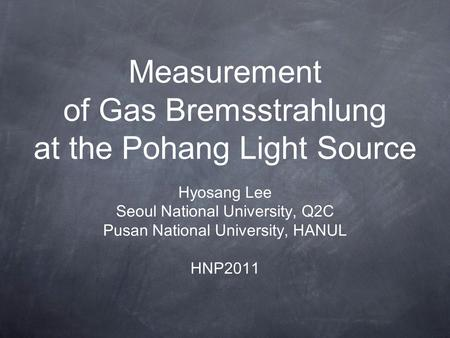 Measurement of Gas Bremsstrahlung at the Pohang Light Source Hyosang Lee Seoul National University, Q2C Pusan National University, HANUL HNP2011.