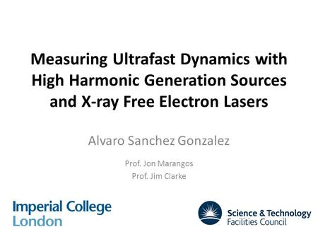 Measuring Ultrafast Dynamics with High Harmonic Generation Sources and X-ray Free Electron Lasers Alvaro Sanchez Gonzalez Prof. Jon Marangos Prof. Jim.
