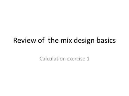 Review of the mix design basics Calculation exercise 1.