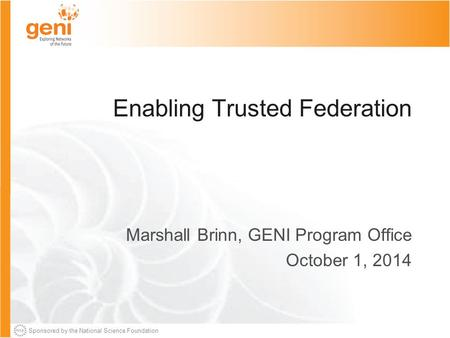 Sponsored by the National Science Foundation Enabling Trusted Federation Marshall Brinn, GENI Program Office October 1, 2014.