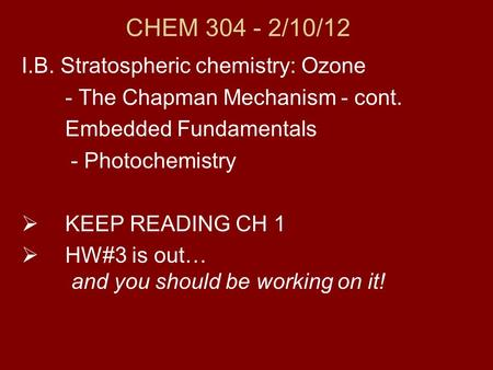 CHEM 304 - 2/10/12 I.B. Stratospheric chemistry: Ozone - The Chapman Mechanism - cont. Embedded Fundamentals - Photochemistry  KEEP READING CH 1  HW#3.