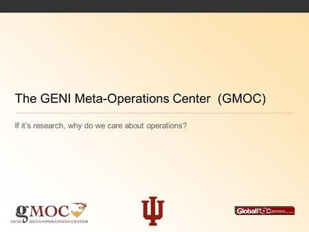 The GENI Meta-Operations Center (GMOC) If it's research, why do we care about operations?