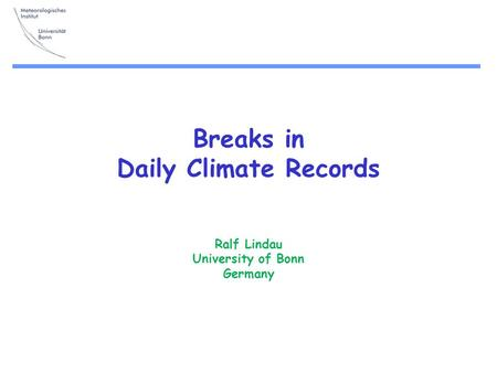 Breaks in Daily Climate Records Ralf Lindau University of Bonn Germany.