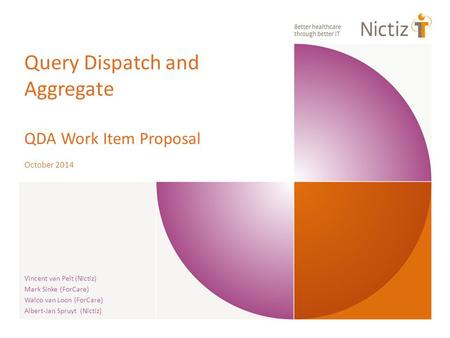 Query Dispatch and Aggregate QDA Work Item Proposal October 2014 Vincent van Pelt (Nictiz) Mark Sinke (ForCare) Walco van Loon (ForCare) Albert-Jan Spruyt.