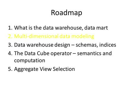 Roadmap 1.What is the data warehouse, data mart 2.Multi-dimensional data modeling 3.Data warehouse design – schemas, indices 4.The Data Cube operator –