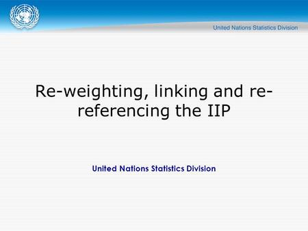 United Nations Statistics Division Re-weighting, linking and re- referencing the IIP.