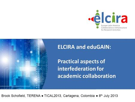 ELCIRA and eduGAIN: Practical aspects of interfederation for academic collaboration Brook Schofield, TERENA ● TICAL2013, Cartagena, Colombia ● 8 th July.