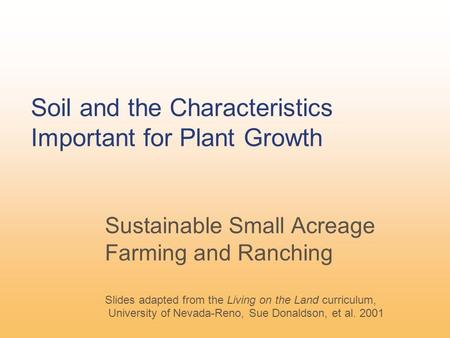 Soil and the Characteristics Important for Plant Growth Sustainable Small Acreage Farming and Ranching Slides adapted from the Living on the Land curriculum,