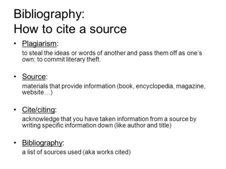 Bibliography: How to cite a source Plagiarism: to steal the ideas or words of another and pass them off as one's own; to commit literary theft. Source: